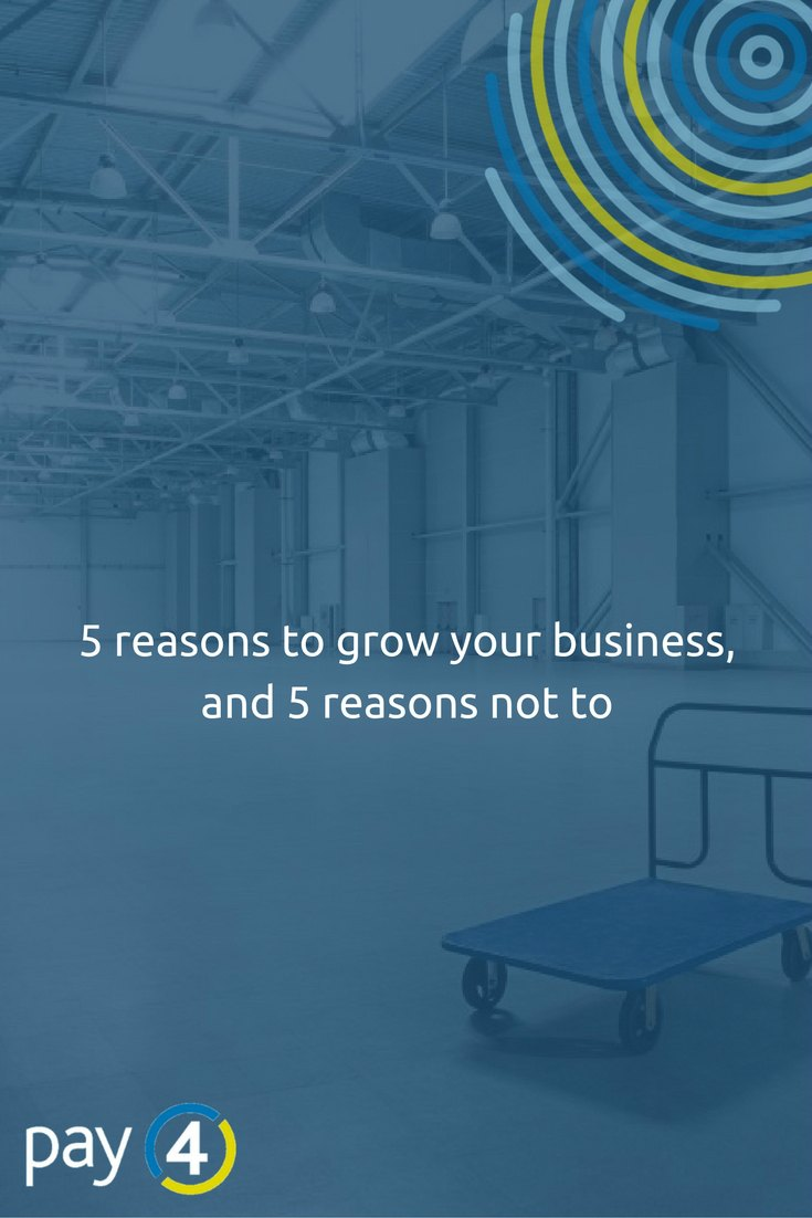 5 reasons to grow your business and 5 reasons not to